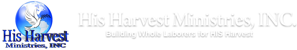 His Harvest Ministries, Inc. Building Whole Laborers for HIS Harvest.